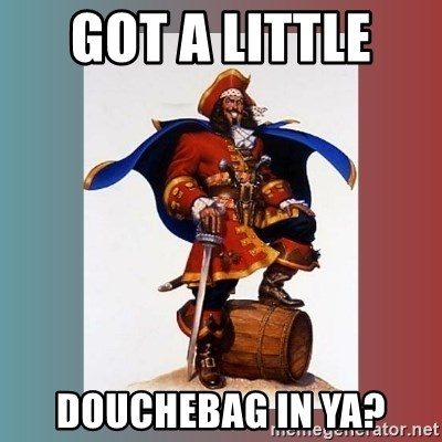 CaptainMorgan - got a little  douchebag in ya?