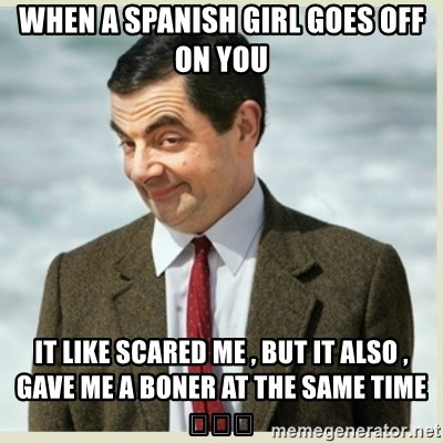 MR bean - when a spanish girl goes off on you it like scared me , but it also , gave me a boner at the same time 😭😍😩