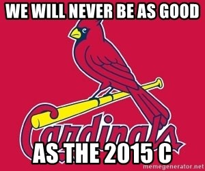 st. louis Cardinals - We will never be as good  as the 2015 c
