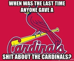 st. louis Cardinals - When was the last time anyone gave a  shit about the Cardinals?