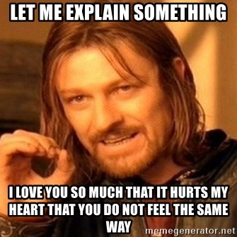 One Does Not Simply - Let me explain something I love you so much that it hurts my heart that you do not feel the same way