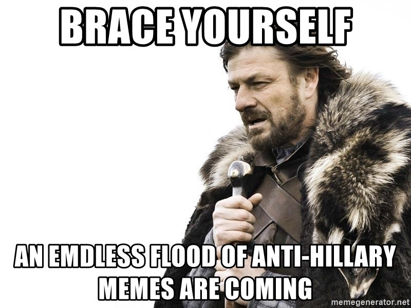 Winter is Coming - Brace Yourself An emdless flood of anti-Hillary memes are coming