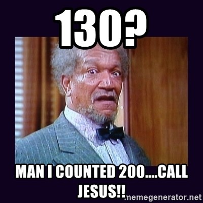 fred sanford - 130? man I counted 200....call jesus!!