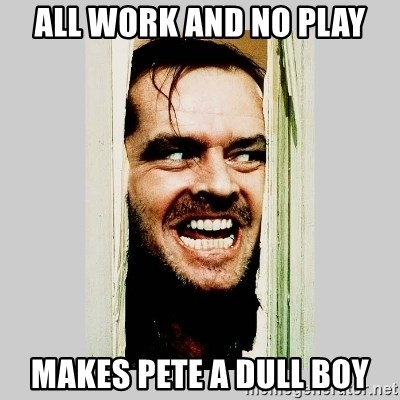 Here's Johnny - All Work And No Play Makes Pete A Dull Boy