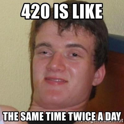 Really Stoned Guy - 420 is like  the same time twice a day