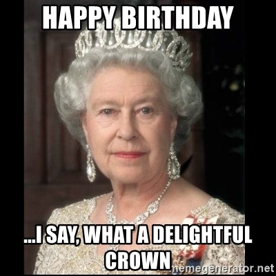 Happy Birthday I Say What A Delightful Crown Queen Of England