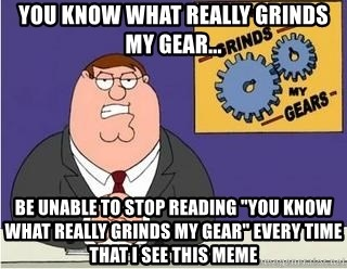 """Grinds My Gears Peter Griffin - You know what really grinds my gear... Be unable to stop reading """"you know what really grinds my gear"""" every time that I see this meme"""