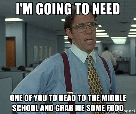 Bill Lumbergh - I'm going to need one of you to head to the middle school and grab me some food