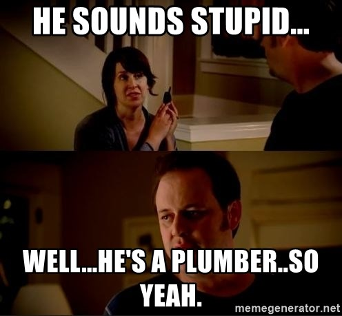 jake from state farm meme - he sounds stupid... well...he's a plumber..so yeah.