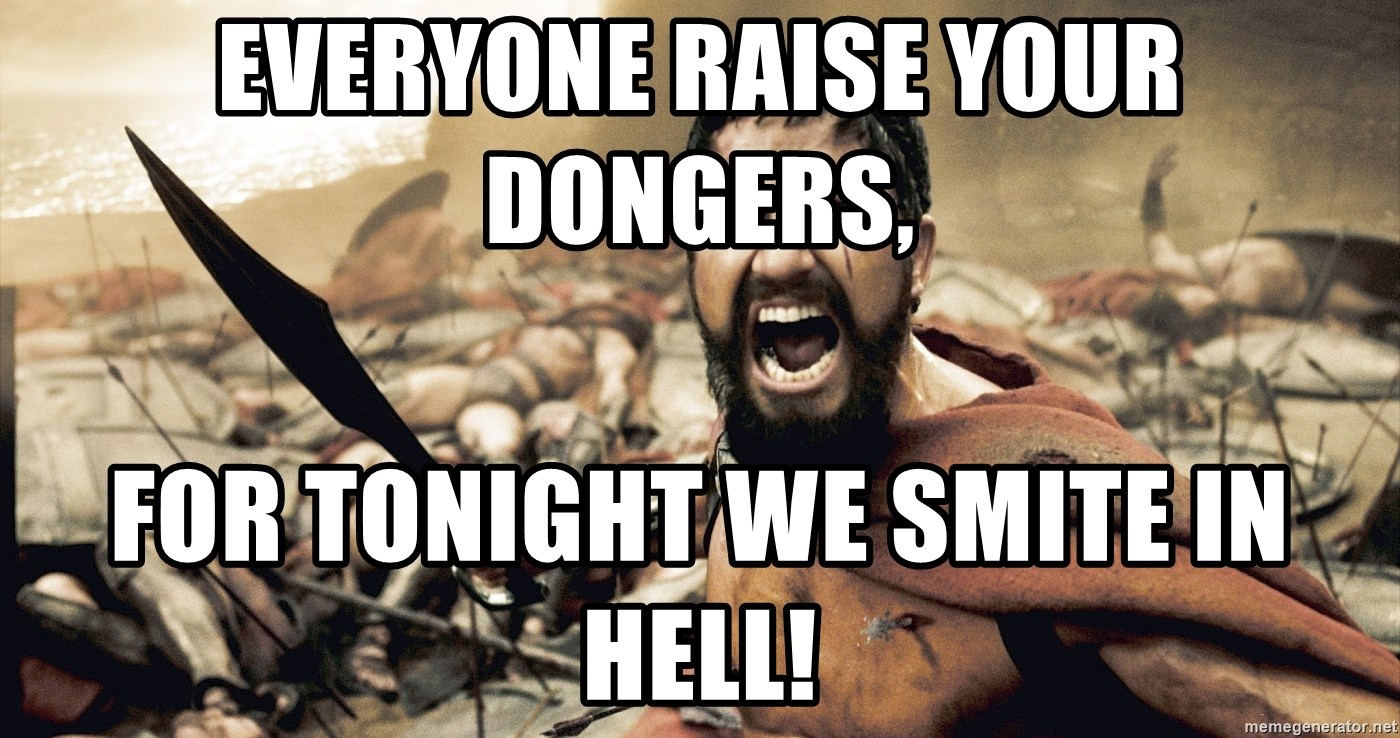 Everyone Raise Your Dongers For Tonight We Smite In Hell
