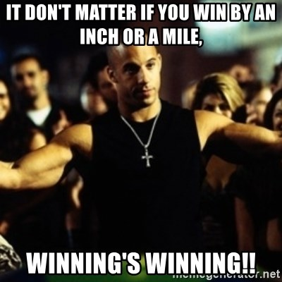 IT DON'T MATTER IF YOU WIN BY AN INCH OR A MILE, WINNING'S WINNING!! - Dom  Fast and Furious | Meme Generator