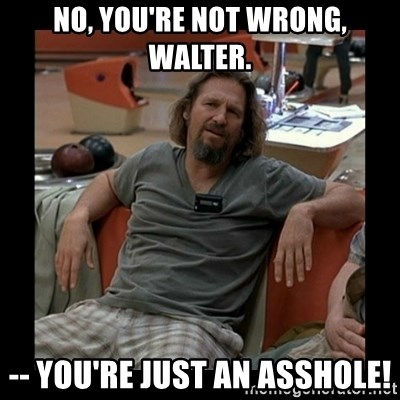 The Dude - No, you're not wrong, Walter. -- You're just an asshole!