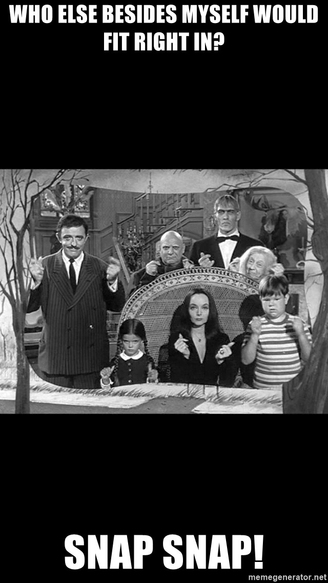 Addams Family - who else besides myself would fit right in? snap snap!