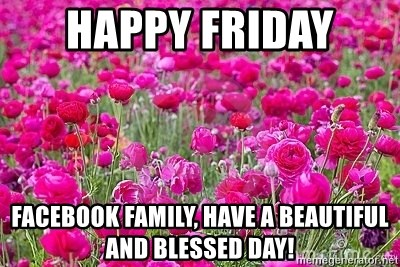Happy Friday Facebook Family Have A Beautiful And Blessed Day