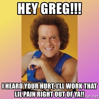 Richard Simmons - HEY GREG!!!  I heard your hurt, I'll work that lil pain right out of ya!!
