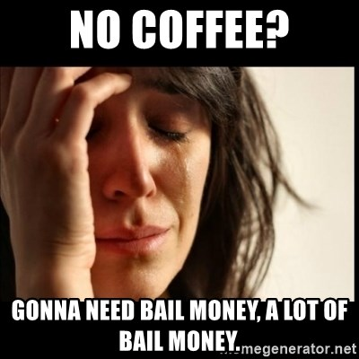 no coffee gonna need bail money a lot of bail money first world