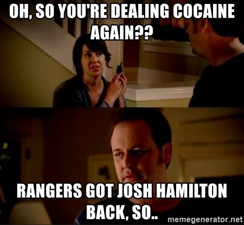 jake from state farm meme - Oh, so you're dealing cocaine again?? Rangers got Josh Hamilton back, so..