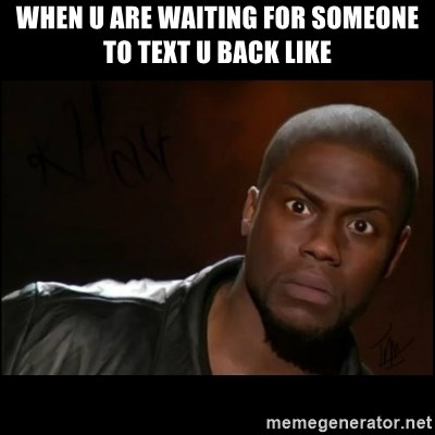 Kevin Hart Wait - When u are waiting for someone to text u back like