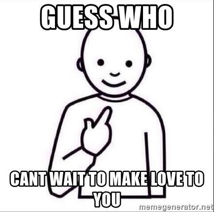 Guess Who Cant Wait To Make Love To You Guess Who Meme Generator