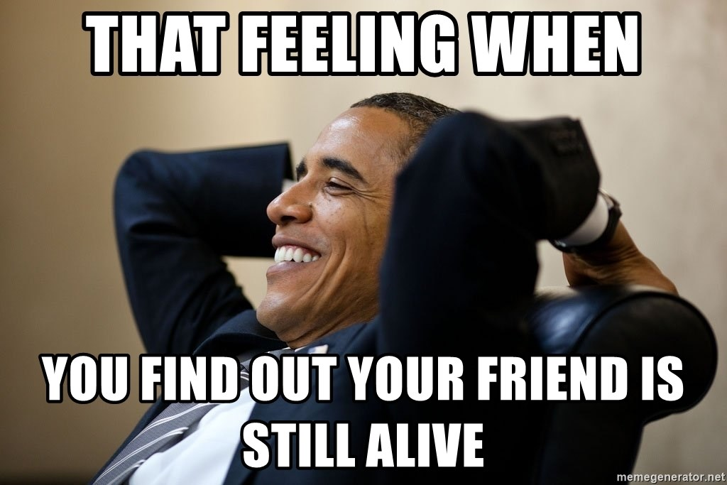 That Feeling When You Find Out Your Friend Is Still Alive That