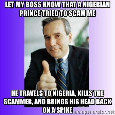 LET MY BOSS KNOW THAT a NIGERIAN PRINCE TRIED TO SCAM ME HE TRAVELS