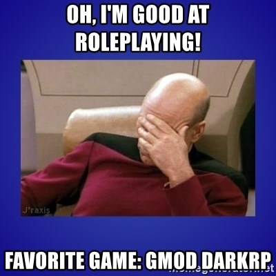 oh, i'm good at roleplaying! Favorite game: gmod darkrp