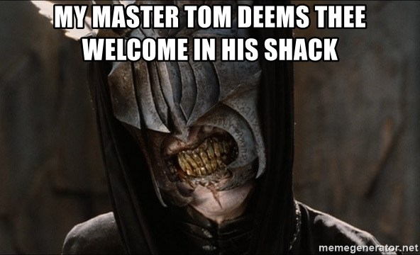 Mouth of Sauron - My master Tom deems thee welcome in his shack