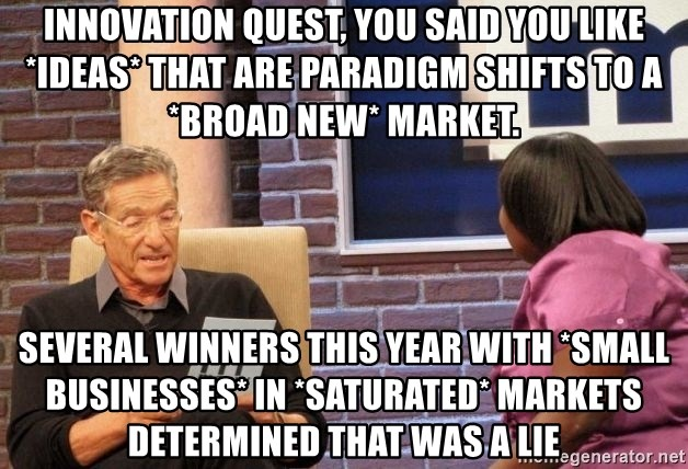 Maury Lie Detector - Innovation Quest, you said you like *ideas* that are paradigm shifts to a *broad new* market. Several winners this year with *small businesses* in *saturated* markets determined that was a lie