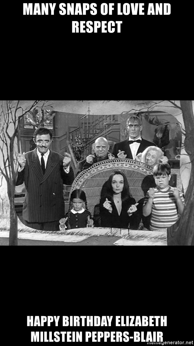 Addams Family - many snaps of love and respect happy birthday elizabeth millstein peppers-blair