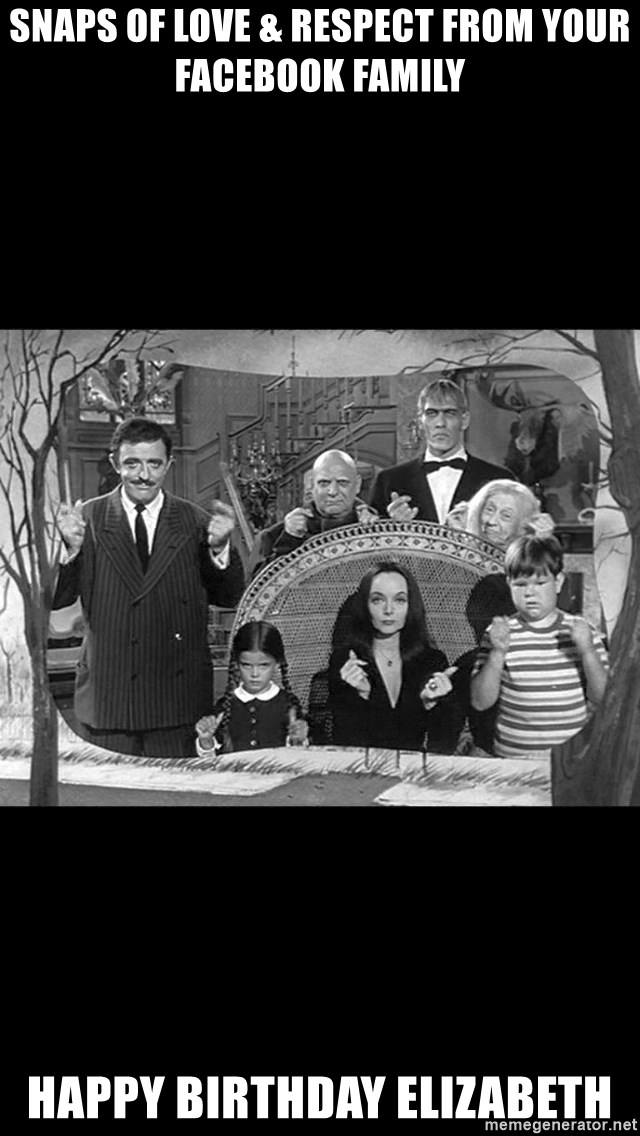 Addams Family - Snaps of love & respect from your facebook family happy birthday elizabeth