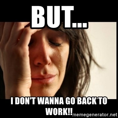 First World Problems - But... I don't wanna go back to work!!