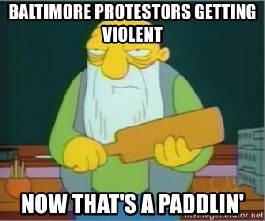 Thats a paddlin - baltimore protestors getting violent now that's a paddlin'