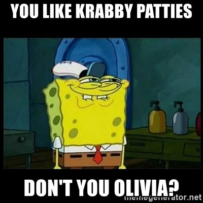Don't you, Squidward? - YOU LIKE KRABBY PATTIES DON'T YOU OLIVIA?