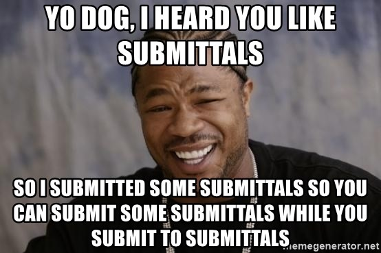 YO DOG, I HEARD YOU like submittals SO I SUBMITTED SOME ...