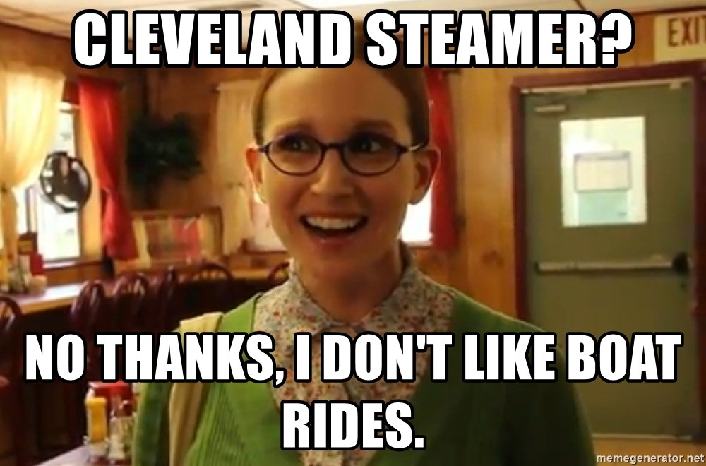 Cleveland Steamer No Thanks I Don T Like Boat Rides