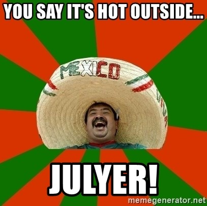 Successful Mexican - You say it's HOT outside... JULYER!