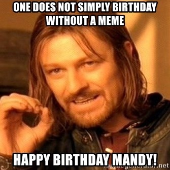 one does not simply birthday without a meme happy birthday mandy one does not simply birthday without a meme happy birthday mandy