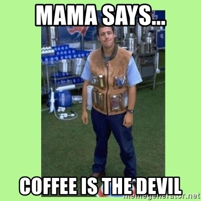 The Waterboy - MAMA SAYS... COFFEE IS THE DEVIL