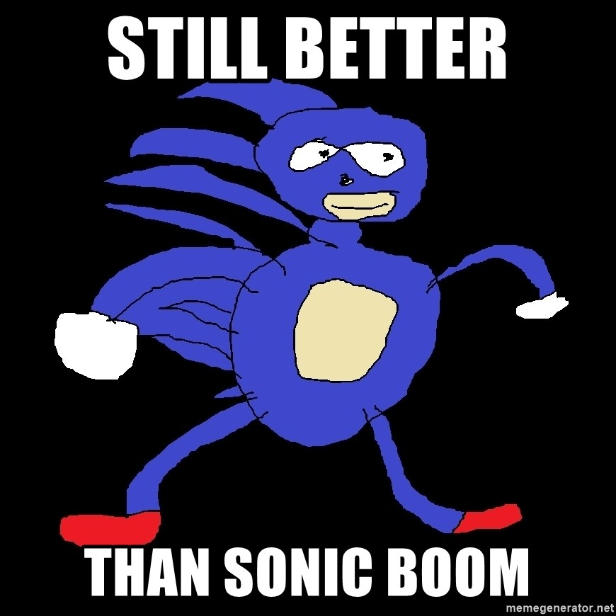 STILL BETTER THAN SONIC BOOM - SanicLe | Meme Generator