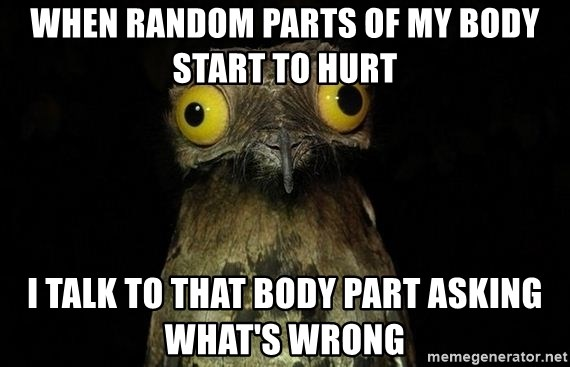 When random parts of my body start to hurt I talk to that