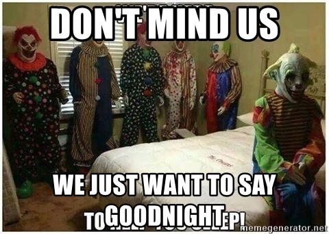 Dont Mind Us We Just Want To Say Goodnight Scary Clowns 2 Meme