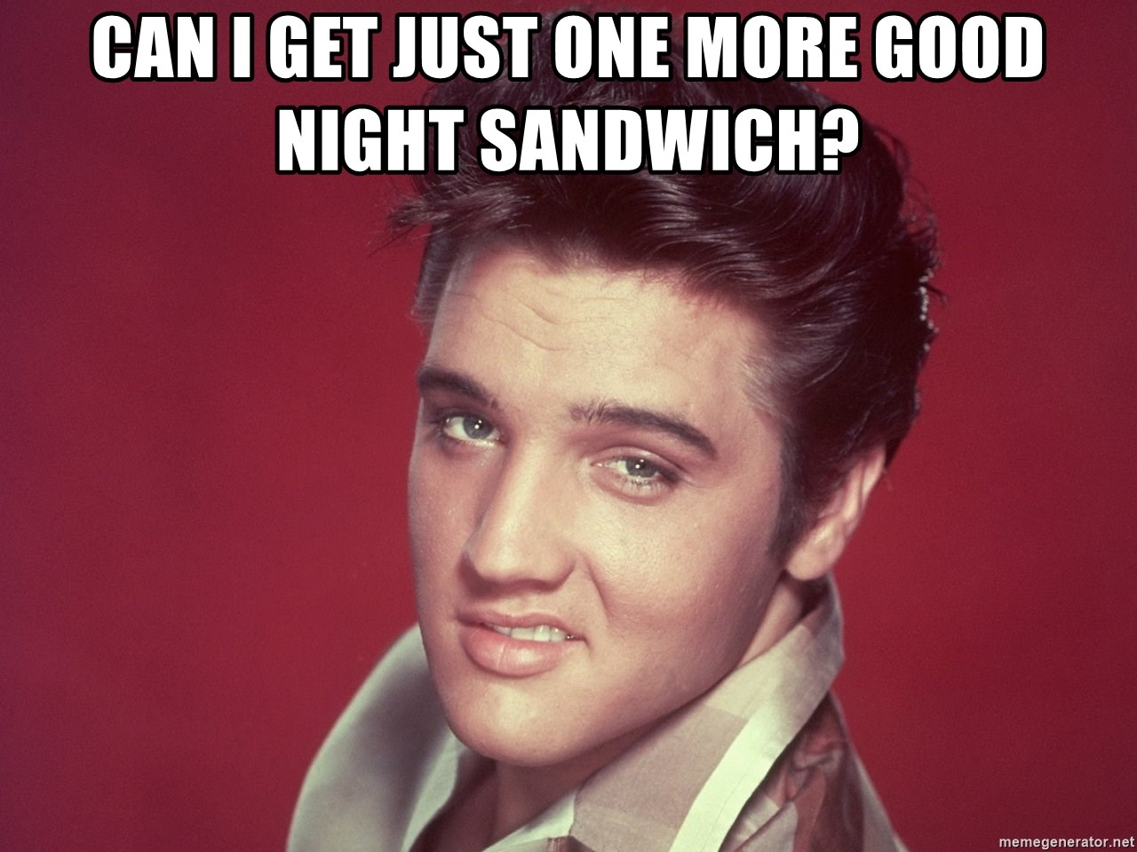 Can I Get Just One More Good Night Sandwich Elvis Looking Meme Generator