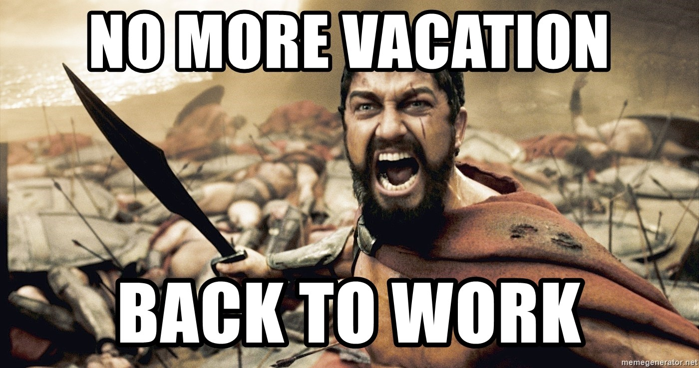 No more vacation back to work esparta meme generator