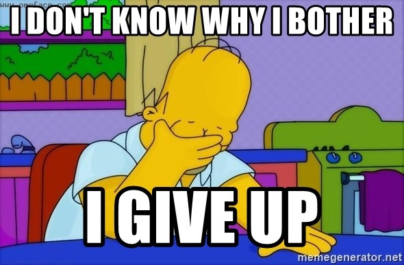 Disappointed Homer Simpson - i don't know why i bother i give up