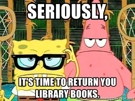 Serious Spongebob - Seriously, It's time to return you library books.