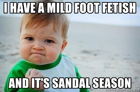 i have a mild foot fetish and its sandal season i have a mild foot fetish and it's sandal season fist pump baby