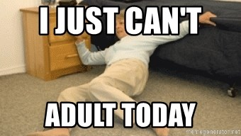 help i've fallen and i can't get up - i just can't  adult today