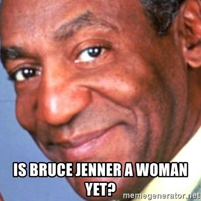 Creepy bill cosby - Is Bruce Jenner a woman yet?