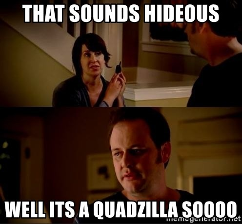 jake from state farm meme - that sounds hideous well its a quadzilla soooo