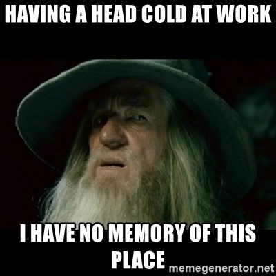 61916938 having a head cold at work i have no memory of this place no